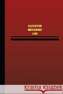 Elevator Mechanic Log (Logbook, Journal - 124 Pages, 6 X 9 Inches): Elevator Mechanic Logbook (Red Cover, Medium) Unique Logbooks 9781545366028