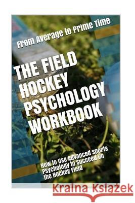 The Field Hockey Psychology Workbook: How to Use Advanced Sports Psychology to Succeed on the Hockey Field Danny Urib 9781545442777