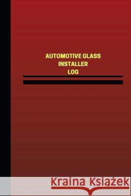 Automotive Glass Installer Log (Logbook, Journal - 124 Pages, 6 X 9 Inches): Automotive Glass Installer Logbook (Red Cover, Medium) Unique Logbooks 9781545474952