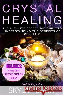 Crystal Healing: The Ultimate Reference Guide to Understanding the Benefits of Crystals Skylar Shaw 9781545475454
