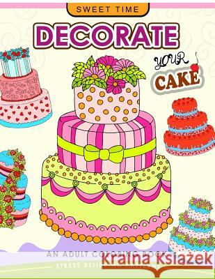 Decorate Your Cake: An Adult Coloring Book Design You Own Cake and Cupcake !! Coloring Books for Adults Relaxation 9781545486085