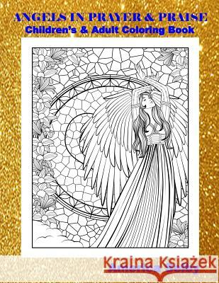 Angels in Prayer and Praise Children's and Adult Coloring Book: Angels in Prayer and Praise Children's and Adult Coloring Book America Selby 9781545515662
