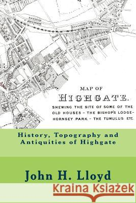 History, Topography and Antiquities of Highgate John H. Lloyd Michael Wood 9781545542675 Createspace Independent Publishing Platform