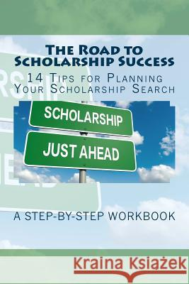 The Road to Scholarship Success: 14 Tips for Planning Your Scholarship Search Kathy Mansfield 9781545575499