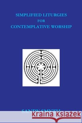 Simplified Liturgies for Contemplative Worship Sandy Smyth 9781545668733