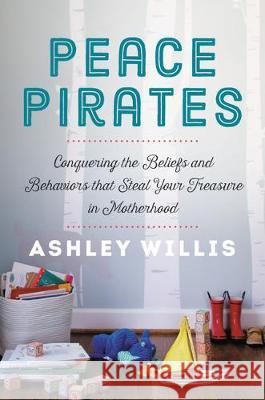 Peace Pirates: Conquering the Beliefs and Behaviors That Steal Your Treasure in Motherhood Ashley Willis 9781546013426