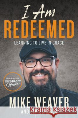 I Am Redeemed: Learning to Live in the Identity of Grace Mike Weaver Jim Scherer 9781546033585