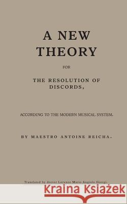 A New Theory for the Resolution of Discords, According to the Modern Musical System: By Maestro Antoine Reicha Dr Lorenzo Ma Giorgi 9781546308607