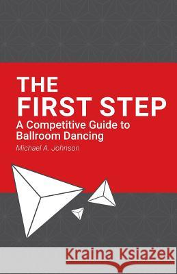 The First Step: A Competitive Guide to Ballroom Dancing Michael a. Johnson Robbie Cromwell 9781546317005