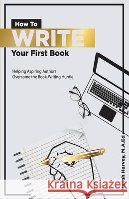 How To Write Your First Book: Helping Aspiring Authors Overcome the Book-Writing Hurdle Nailah Harvey 9781546349297 Createspace Independent Publishing Platform