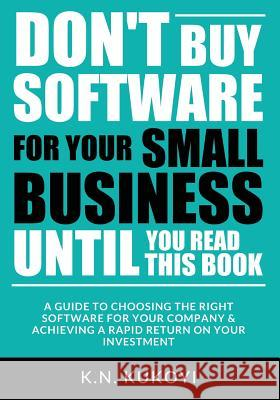 Don't Buy Software for Your Small Business Until You Read This Book: A Guide to Choosing the Right Software for Your Sme & Achieving a Rapid Return on K. N. Kukoyi 9781546354871