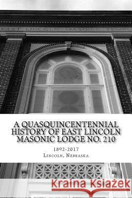 A Quasquincentennial History of East Lincoln Masonic Lodge No. 210 East Lincoln Lodg 9781546382416