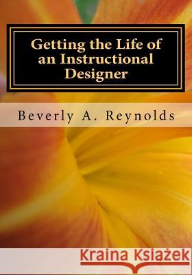Getting the Life of an Instructional Designer: Making It in an Addie World Beverly A. Reynolds 9781546429050