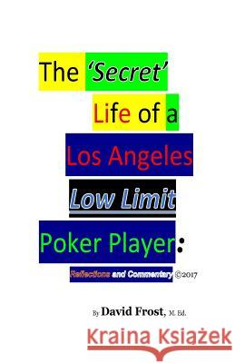 The 'Secret' Life of a Los Angeles Low Limit Poker Player David Frost 9781546465904