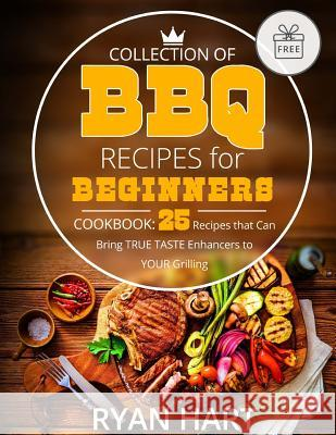 Collection of BBQ Recipes for Beginners.: Cookbook: 25 Recipes That Can Bring True Taste Enhancers to Your Grilling. Ryan Hart 9781546476139