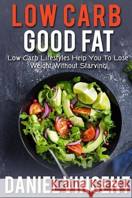 Low Carb Good Fat: Low Carb Lifestyles Help You to Lose Weight Without Starving! MR Daniel Vincent 9781546476269