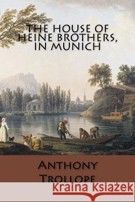 The House of Heine Brothers, in Munich Anthony Trollope 9781546484165
