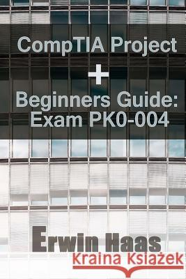 Comptia Project+ Beginners Guide: Exam Pk0-004 Erwin Haas 9781546491095
