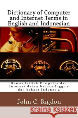 Dictionary of Computer and Internet Terms in English and Indonesian: Kamus Istilah Komputer Dan Internet Dalam Bahasa Inggris Dan Bahasa Indonesia John C. Rigdon 9781546519638