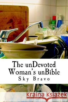 The unDevoted Woman's unBible: spiritual humor to cope with under-appreciated servitude Sky Bravo 9781546526155