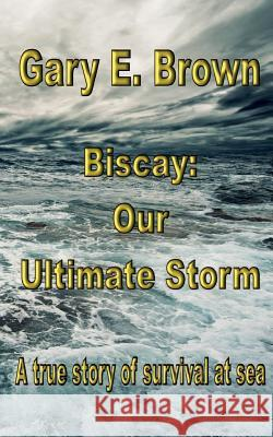 Biscay: Our Ultimate Storm Gary E. Brown 9781546560838