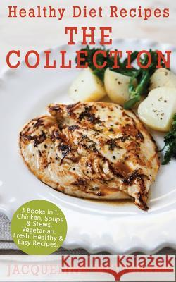 Healthy Diet Recipes - The Collection: 3 Books in 1: Chicken, Soups & Stews, Vegetarian Jacqueline Whitehart 9781546597681