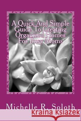 A Quick and Simple Guide To Creating Organized Homes For Busy Moms Michelle R. Soloth 9781546607199