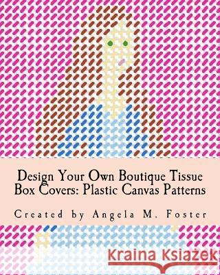 Design Your Own Boutique Tissue Box Covers: Plastic Canvas Patterns Angela M. Foster 9781546627395