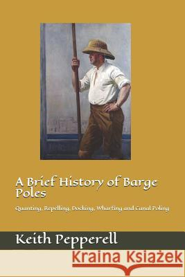 A Brief History of Barge Poles: Quanting, Repelling, Docking, Wharfing and Canal Poling Keith Pepperell 9781546699194