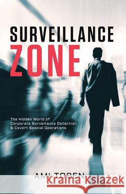 Surveillance Zone: The Hidden World of Corporate Surveillance Detection & Covert Special Operations Ami Toben 9781546730248