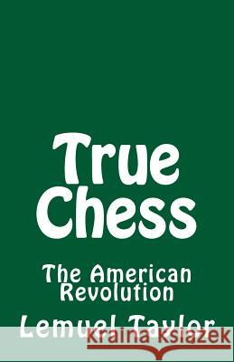 True Chess: The American Revolution Lemuel John Taylor 9781546731498