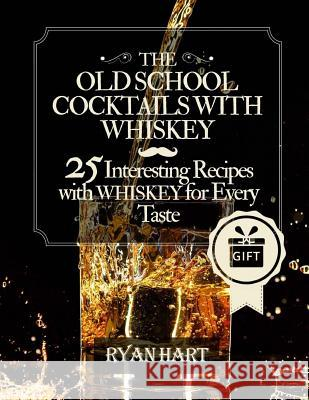 The Old School- Cocktails with Whiskey.: 25 Interesting Recipes with Whiskey for Every Taste. Ryan Hart 9781546741718
