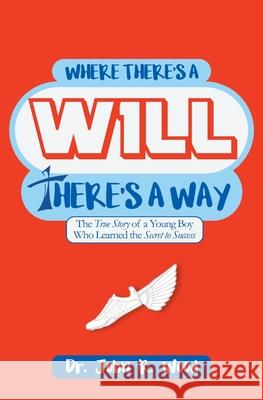 Where There Is a Will There Is a Way: The True Story of a Young Boy Who Learned the Secret to Success John R. Wood 9781546776369 Createspace Independent Publishing Platform