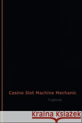 Casino Slot Machine Mechanic Log (Logbook, Journal - 120 Pages, 6 X 9 Inches): Casino Slot Machine Mechanic Logbook (Professional Cover, Medium) Centurion Logbooks 9781546790945