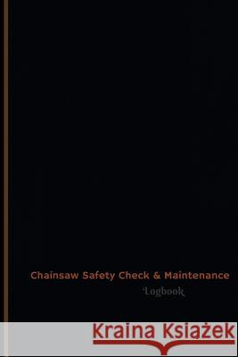 Chainsaw Safety Check & Maintenance Log (Logbook, Journal - 120 Pages, 6 X 9 Inches): Chainsaw Safety Check & Maintenance Logbook (Professional Cover, Centurion Logbooks 9781546791072