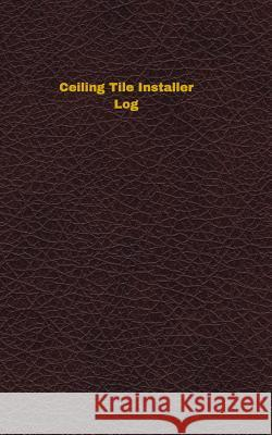 Ceiling Tile Installer Log: Logbook, Journal - 102 Pages, 5 X 8 Inches Unique Logbooks 9781546804192