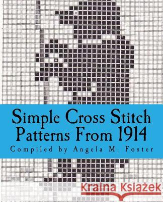 Simple Cross Stitch Patterns from 1914 Angela M. Foster 9781546925743
