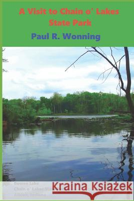 A Visit to Chain O' Lakes State Park: An Indiana State Park Tourism Guide Book Paul R. Wonning 9781546943105