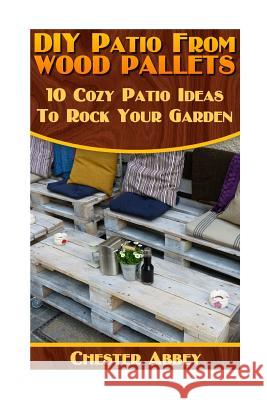 DIY Patio from Wood Pallets: 10 Cozy Patio Ideas to Rock Your Garden: (Household Hacks, DIY Projects, Woodworking, DIY Ideas) Chester Abbey 9781546952077