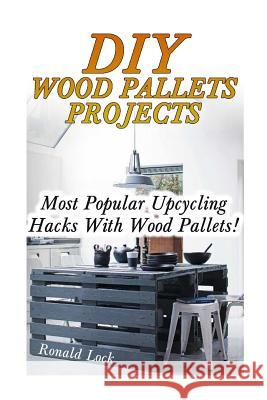 DIY Wood Pallets Projects: Most Popular Upcycling Hacks with Wood Pallets!: (Household Hacks, DIY Projects, Woodworking, DIY Ideas) Ronald Lock 9781546952138
