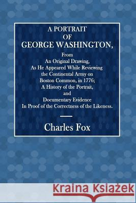A Portrait of George Washington: From an Original Drawing, as He Appeared While Reviewing the Continental Army on Boston Common, in 1776; A History of Charles Fox 9781546959304