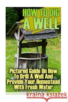 How to Dig a Well: Pictured Guide on How to Drill a Well and Provide Your Homestead with Fresh Water: (How to Drill a Well) Bill Miles 9781547023875