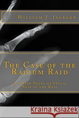 The Case of the Radium Raid: A Junior Novel of Steam Noir in the Rail William J. Jackson 9781547028979
