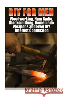 DIY for Men: Woodworking, Ham Radio, Blacksmithing, Homemade Weapons and Even DIY Internet Connection: (DIY Projects for Home, Wood Greg Rock Anna Marshall Alex Castle 9781547077830