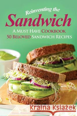 Reinventing the Sandwich: A Must Have Cookbook; 50 Beloved Sandwich Recipes Daniel Humphreys 9781547166701