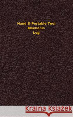Hand & Portable Tool Mechanic Log: Logbook, Journal - 102 Pages, 5 X 8 Inches Unique Logbooks 9781547181735