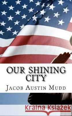 Our Shining City: Our Beautiful American Future Mr Jacob Austin Mudd 9781547284351