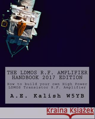The Ldmos R.F. Amplifier Handbook: How to Build Your Own High Power Ldmos Transistor R.F. Amplifier A. E. Kalish 9781548031275