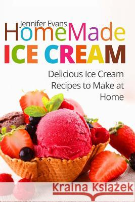 Homemade Ice Cream: Delicious Ice Cream Recipes to Make at Home Jennifer Evans 9781548072599