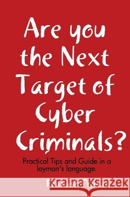 Are You the Next Target of Cyber Criminals?: Practical Tips and Guide in a Layman's Language: Cyber Security Demystified for Non-Techie, Students, Org Prakash Prasad 9781548092931